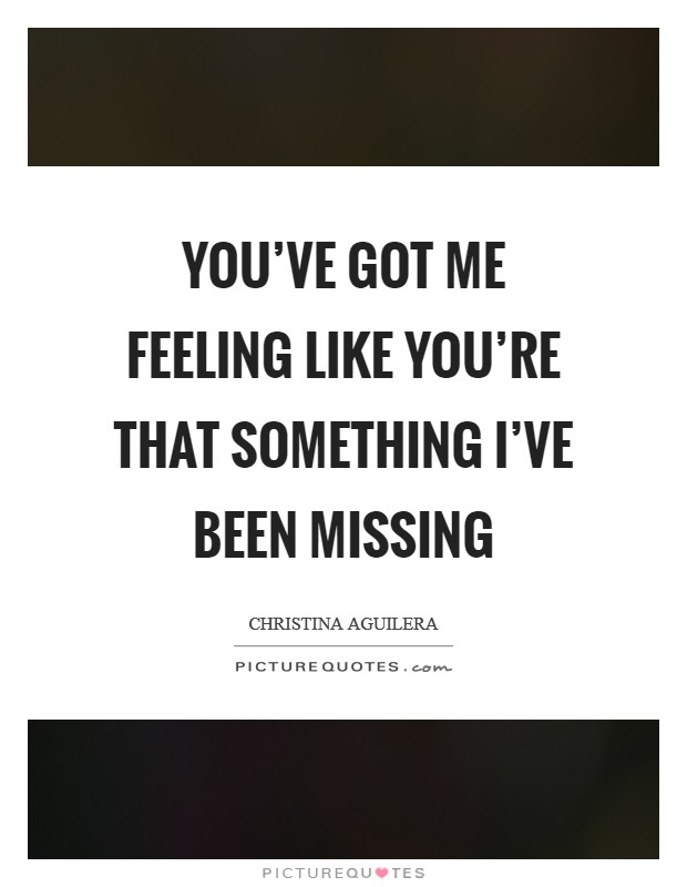 You've got me feeling like you're that something I've been missing Picture Quote #1