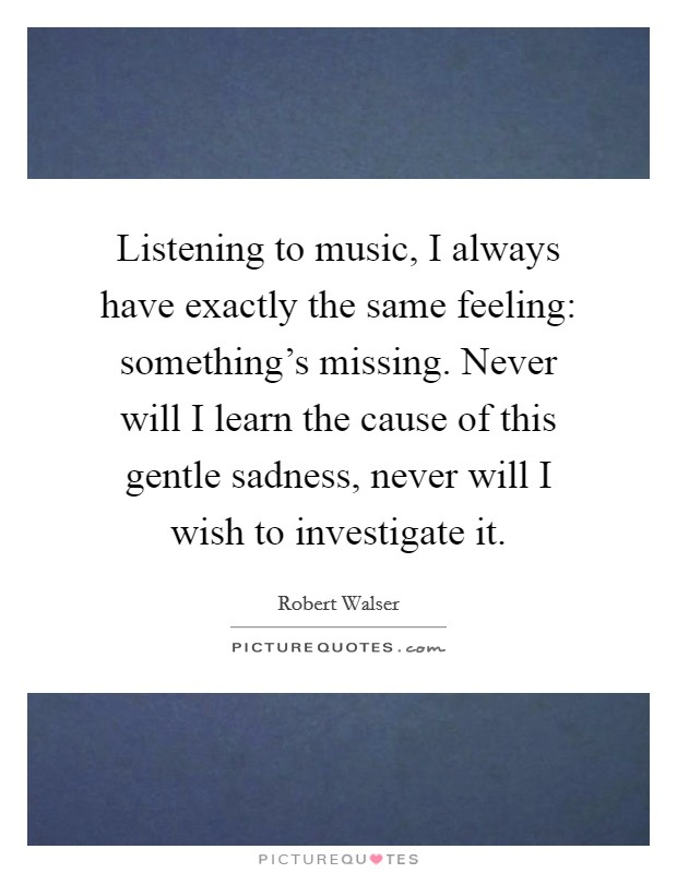 Listening to music, I always have exactly the same feeling: something's missing. Never will I learn the cause of this gentle sadness, never will I wish to investigate it Picture Quote #1