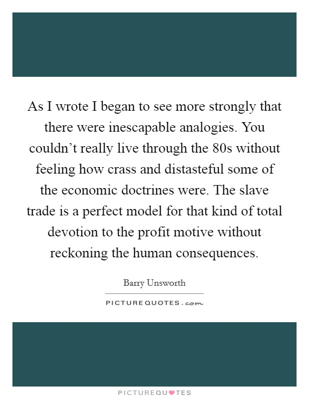 As I wrote I began to see more strongly that there were inescapable analogies. You couldn't really live through the  80s without feeling how crass and distasteful some of the economic doctrines were. The slave trade is a perfect model for that kind of total devotion to the profit motive without reckoning the human consequences Picture Quote #1