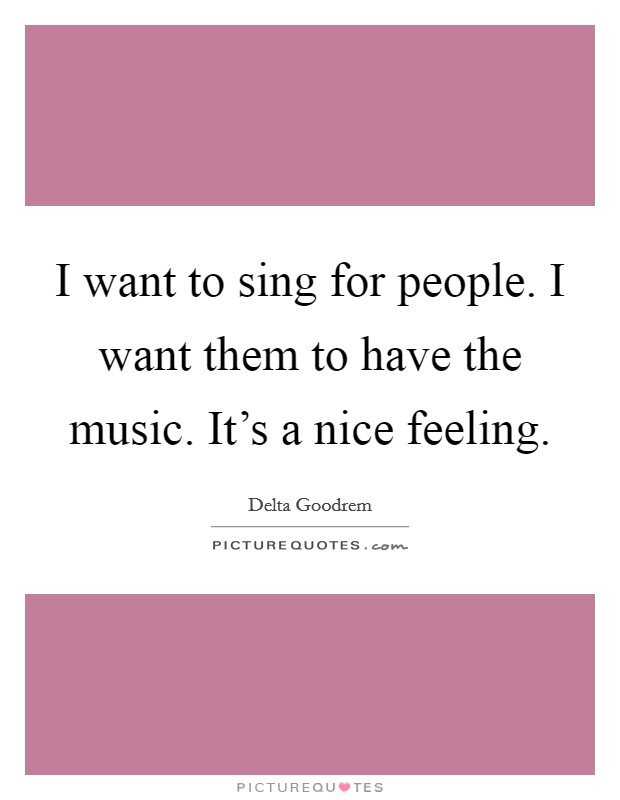 I want to sing for people. I want them to have the music. It's a nice feeling Picture Quote #1