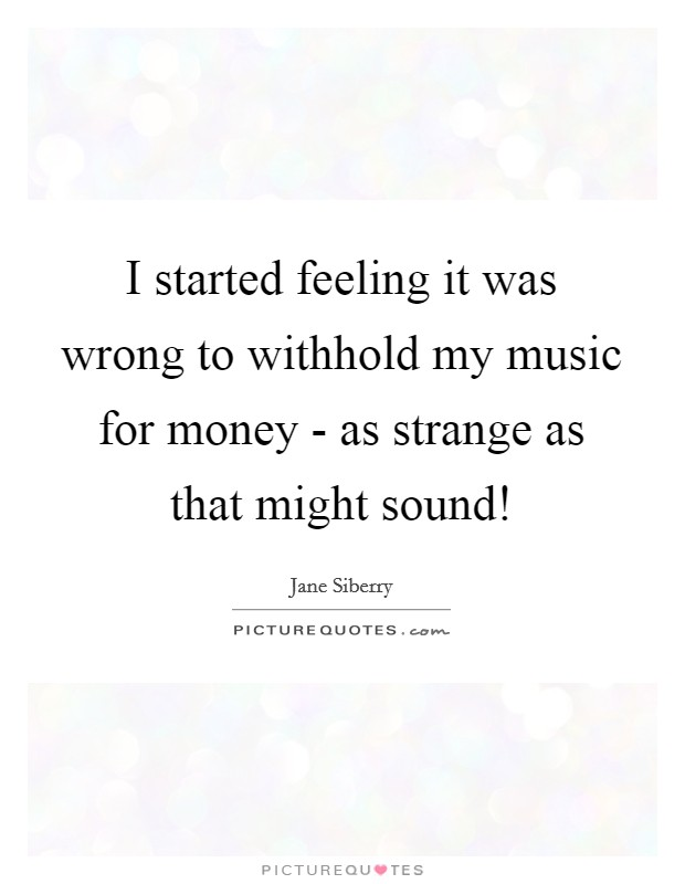 I started feeling it was wrong to withhold my music for money - as strange as that might sound! Picture Quote #1