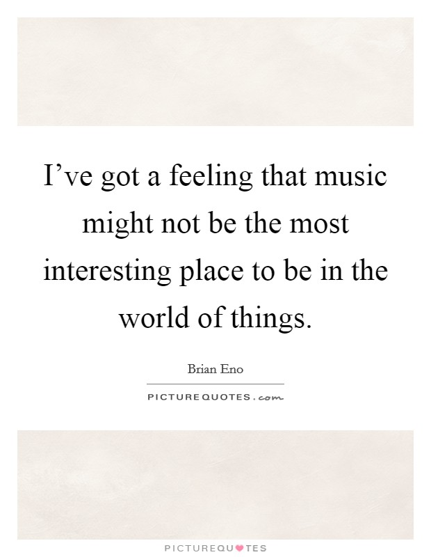 I've got a feeling that music might not be the most interesting place to be in the world of things Picture Quote #1