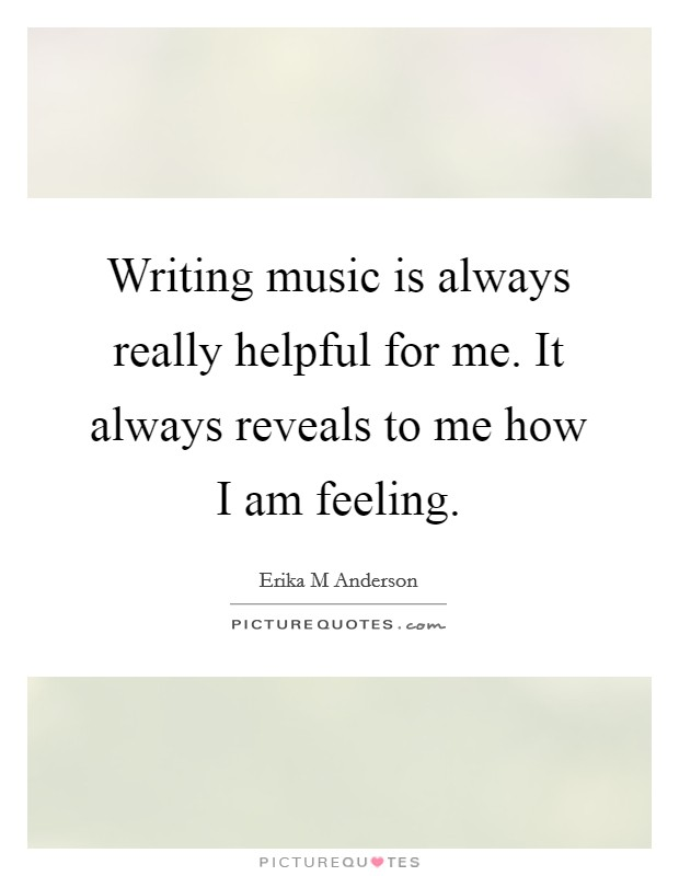 Writing music is always really helpful for me. It always reveals to me how I am feeling Picture Quote #1