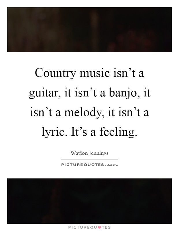 Country music isn't a guitar, it isn't a banjo, it isn't a melody, it isn't a lyric. It's a feeling Picture Quote #1