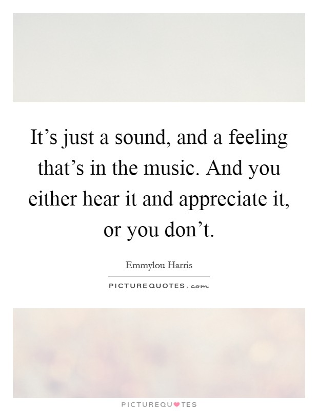 It's just a sound, and a feeling that's in the music. And you either hear it and appreciate it, or you don't Picture Quote #1