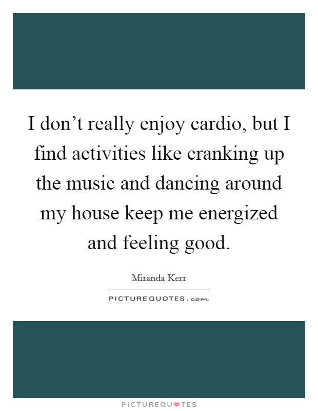 I don't really enjoy cardio, but I find activities like cranking up the music and dancing around my house keep me energized and feeling good Picture Quote #1