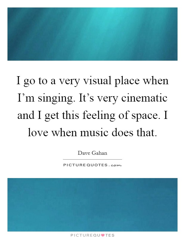 I go to a very visual place when I'm singing. It's very cinematic and I get this feeling of space. I love when music does that Picture Quote #1