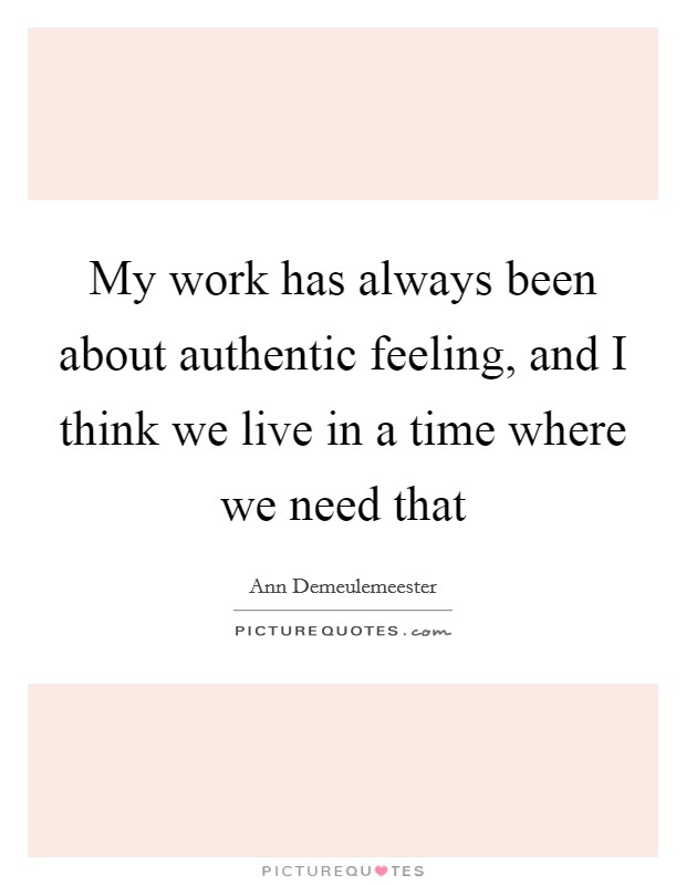 My work has always been about authentic feeling, and I think we live in a time where we need that Picture Quote #1