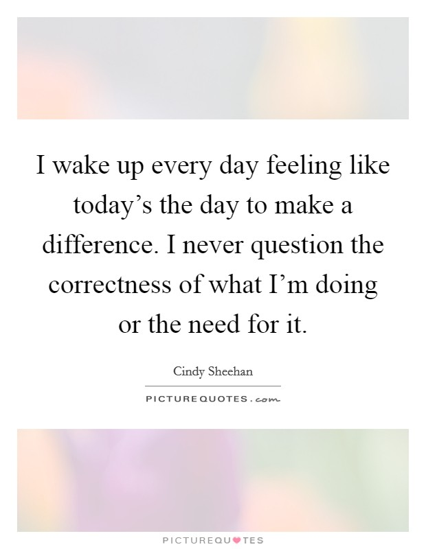 I wake up every day feeling like today's the day to make a difference. I never question the correctness of what I'm doing or the need for it Picture Quote #1