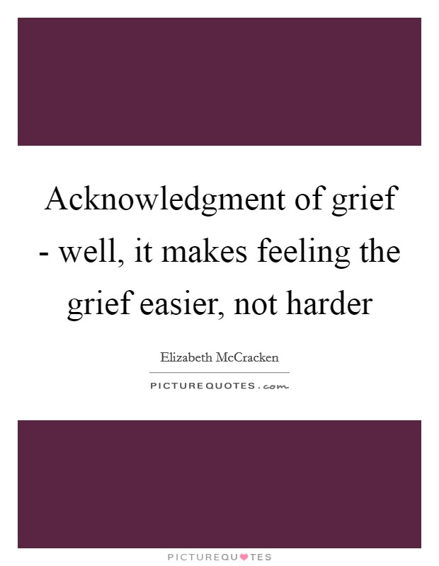 Acknowledgment of grief - well, it makes feeling the grief easier, not harder Picture Quote #1