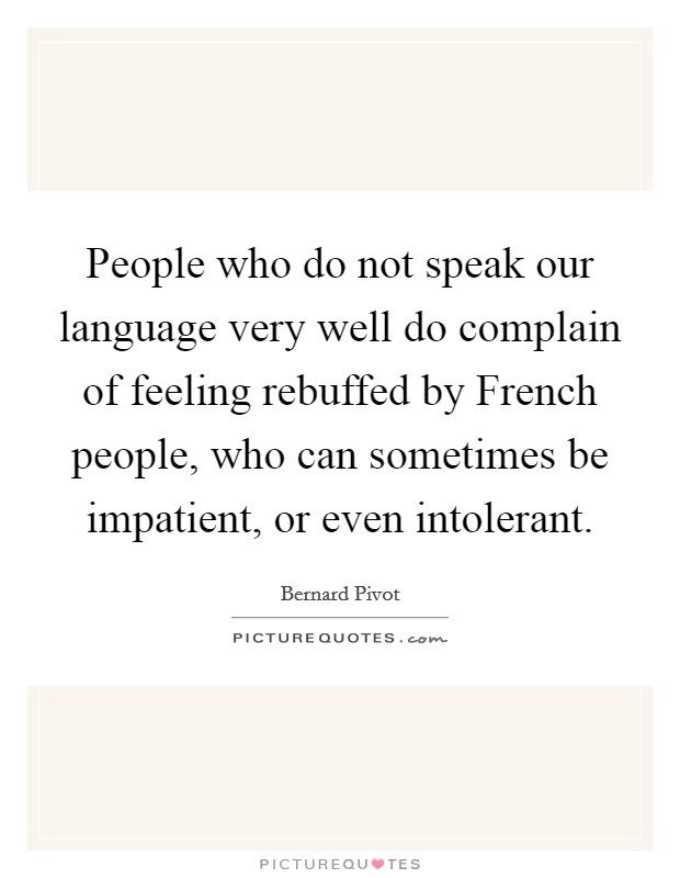 People who do not speak our language very well do complain of feeling rebuffed by French people, who can sometimes be impatient, or even intolerant Picture Quote #1