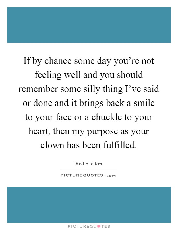If by chance some day you're not feeling well and you should remember some silly thing I've said or done and it brings back a smile to your face or a chuckle to your heart, then my purpose as your clown has been fulfilled Picture Quote #1