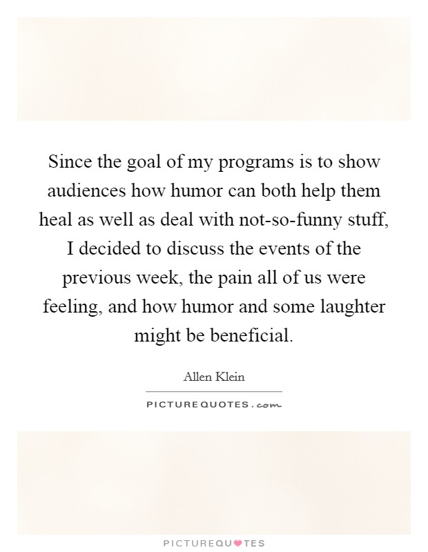 Since the goal of my programs is to show audiences how humor can both help them heal as well as deal with not-so-funny stuff, I decided to discuss the events of the previous week, the pain all of us were feeling, and how humor and some laughter might be beneficial Picture Quote #1
