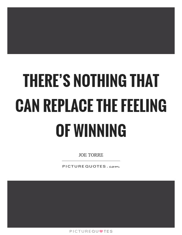 There's nothing that can replace the feeling of winning Picture Quote #1