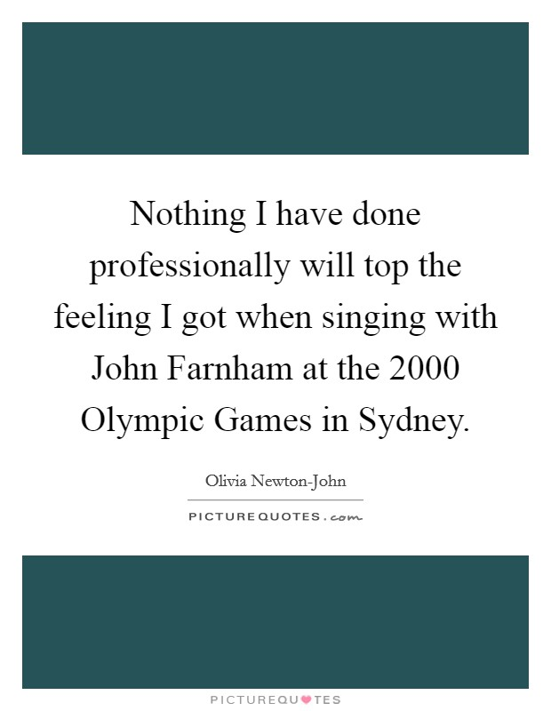 Nothing I have done professionally will top the feeling I got when singing with John Farnham at the 2000 Olympic Games in Sydney Picture Quote #1