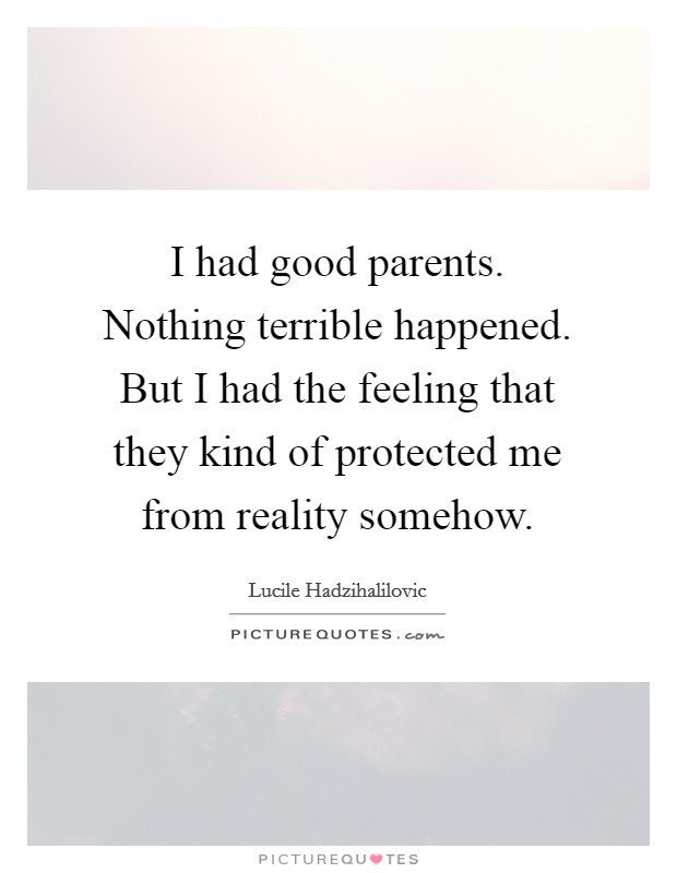 I had good parents. Nothing terrible happened. But I had the feeling that they kind of protected me from reality somehow Picture Quote #1