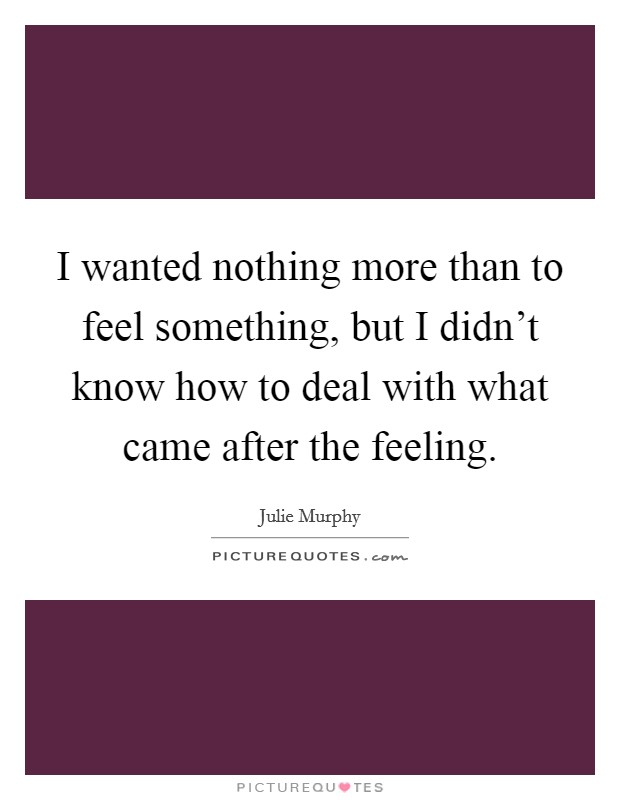 I wanted nothing more than to feel something, but I didn't know how to deal with what came after the feeling Picture Quote #1