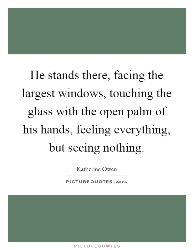 He stands there, facing the largest windows, touching the glass with the open palm of his hands, feeling everything, but seeing nothing Picture Quote #1