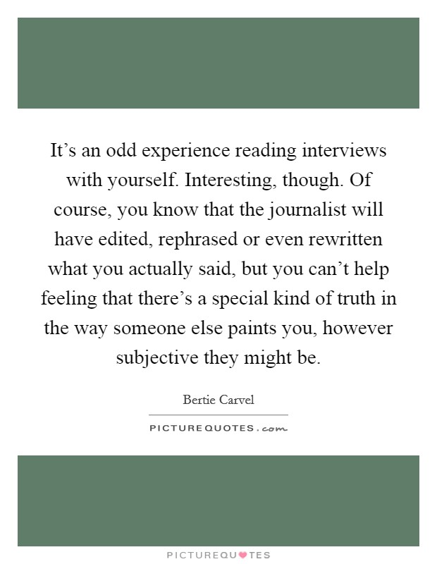 It's an odd experience reading interviews with yourself. Interesting, though. Of course, you know that the journalist will have edited, rephrased or even rewritten what you actually said, but you can't help feeling that there's a special kind of truth in the way someone else paints you, however subjective they might be Picture Quote #1