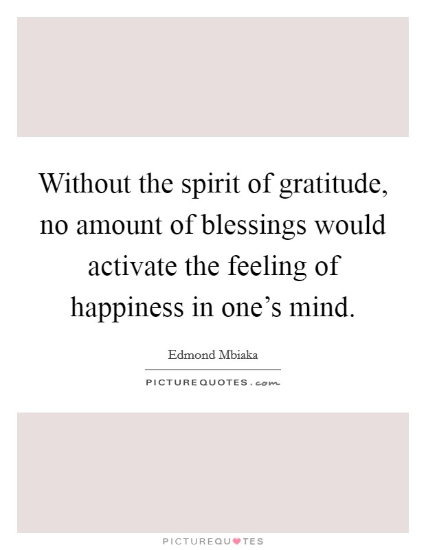 Without the spirit of gratitude, no amount of blessings would activate the feeling of happiness in one's mind Picture Quote #1