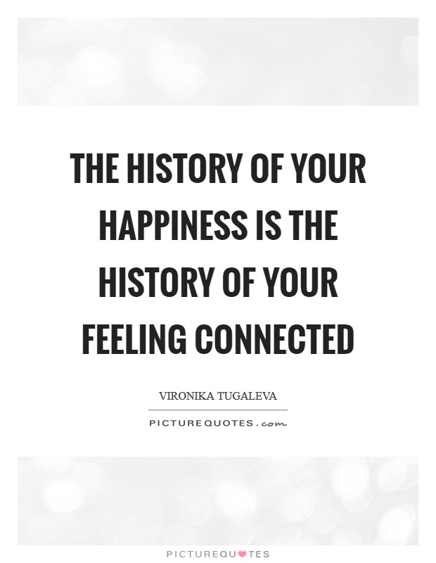 The history of your happiness is the history of your feeling connected Picture Quote #1