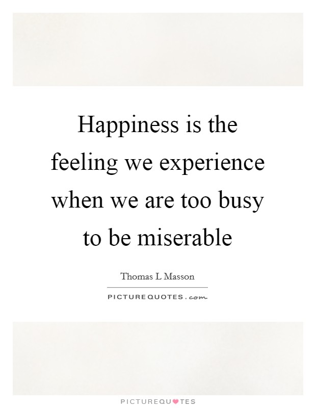 Happiness is the feeling we experience when we are too busy to be miserable Picture Quote #1