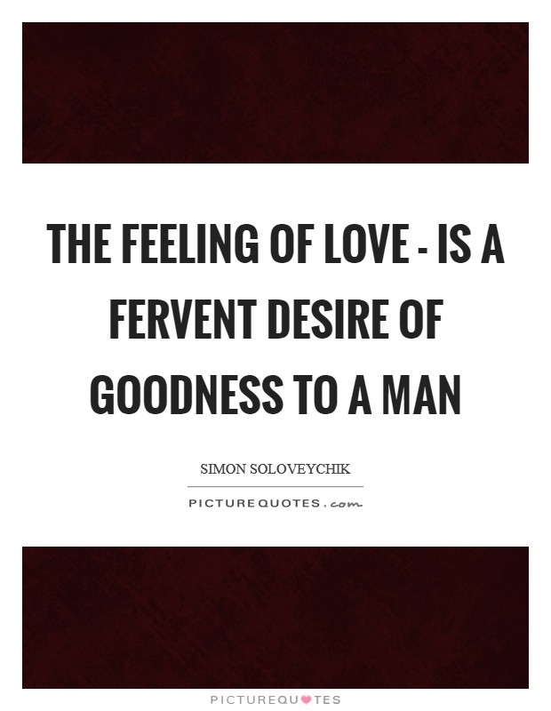 The feeling of love - is a fervent desire of goodness to a man Picture Quote #1