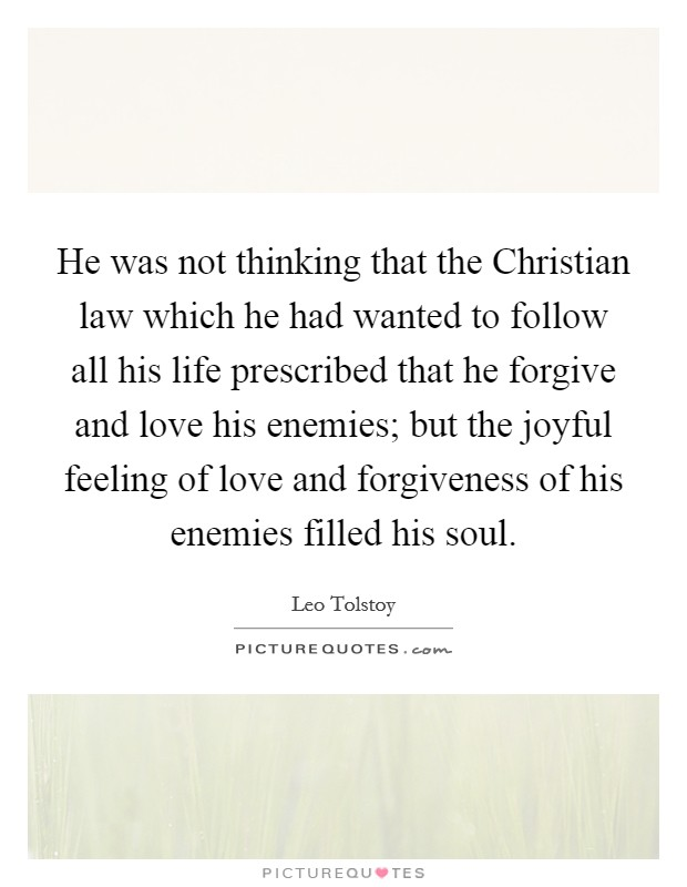He was not thinking that the Christian law which he had wanted to follow all his life prescribed that he forgive and love his enemies; but the joyful feeling of love and forgiveness of his enemies filled his soul Picture Quote #1