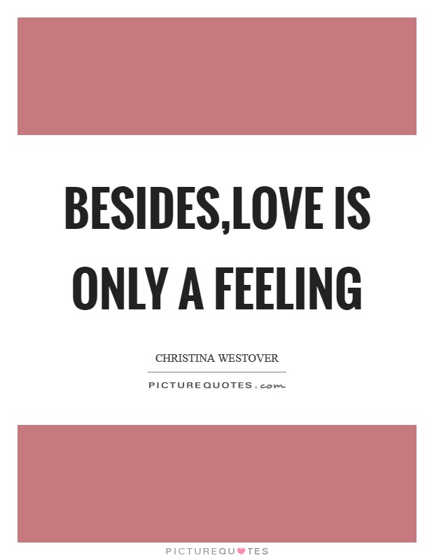 Besides,love is only a feeling Picture Quote #1