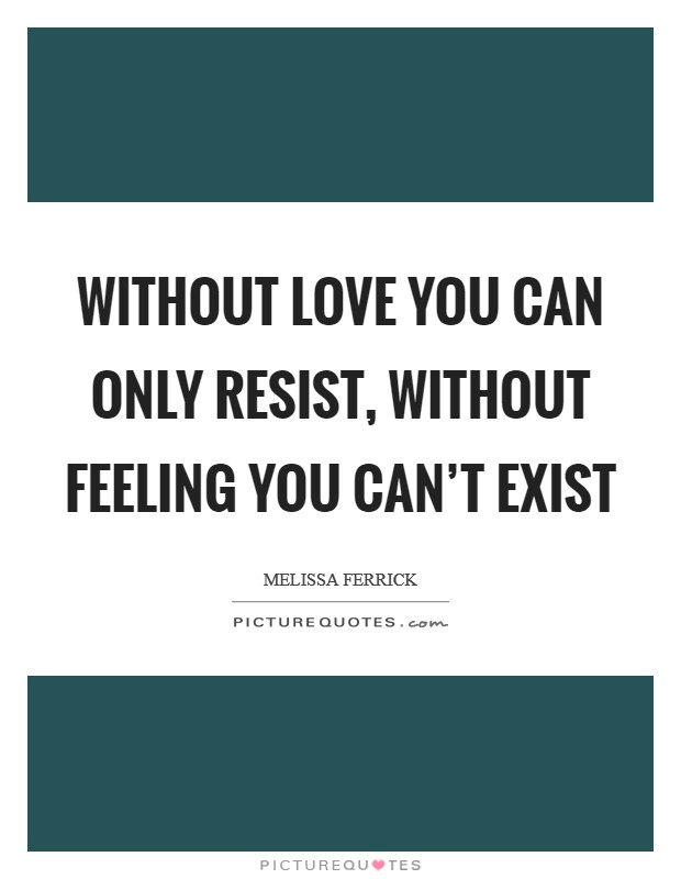 Without love you can only resist, without feeling you can't exist Picture Quote #1