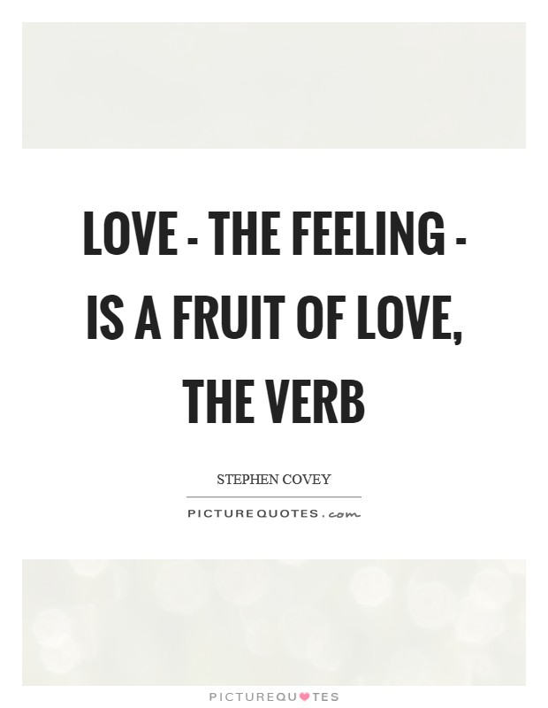 Love - the feeling - is a fruit of love, the verb Picture Quote #1