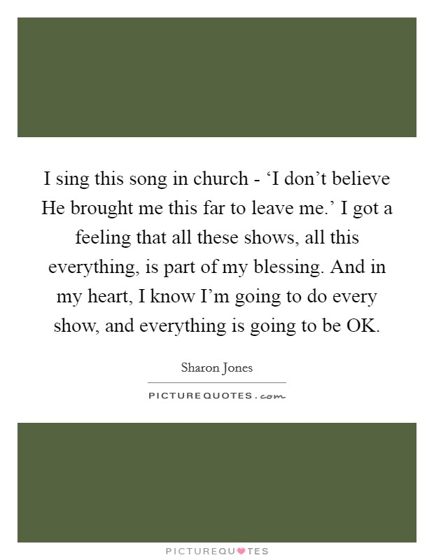 I sing this song in church - 'I don't believe He brought me this far to leave me.' I got a feeling that all these shows, all this everything, is part of my blessing. And in my heart, I know I'm going to do every show, and everything is going to be OK. Picture Quote #1