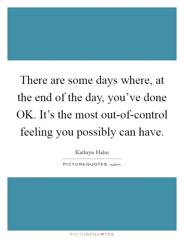 There are some days where, at the end of the day, you've done OK. It's the most out-of-control feeling you possibly can have Picture Quote #1