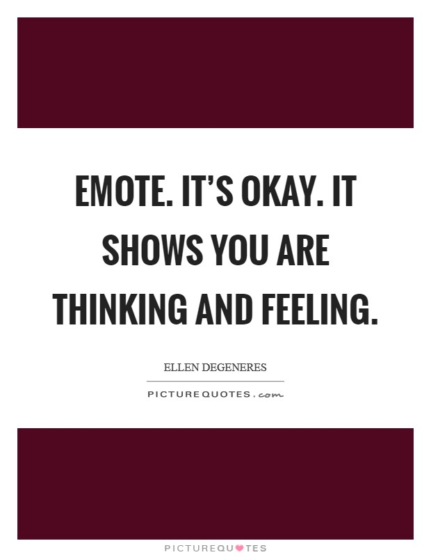 Emote. It's okay. It shows you are thinking and feeling Picture Quote #1