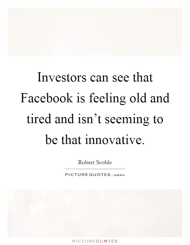 Investors can see that Facebook is feeling old and tired and isn't seeming to be that innovative Picture Quote #1