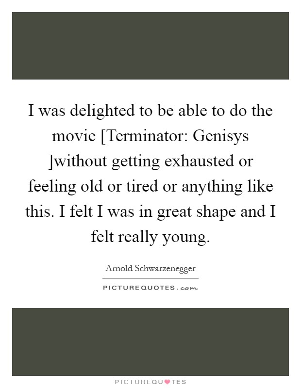 I was delighted to be able to do the movie [Terminator: Genisys ]without getting exhausted or feeling old or tired or anything like this. I felt I was in great shape and I felt really young Picture Quote #1