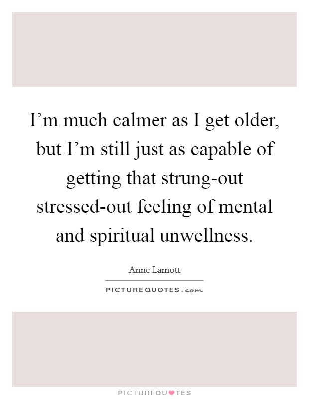 I'm much calmer as I get older, but I'm still just as capable of getting that strung-out stressed-out feeling of mental and spiritual unwellness Picture Quote #1