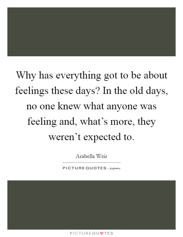 Why has everything got to be about feelings these days? In the old days, no one knew what anyone was feeling and, what's more, they weren't expected to Picture Quote #1