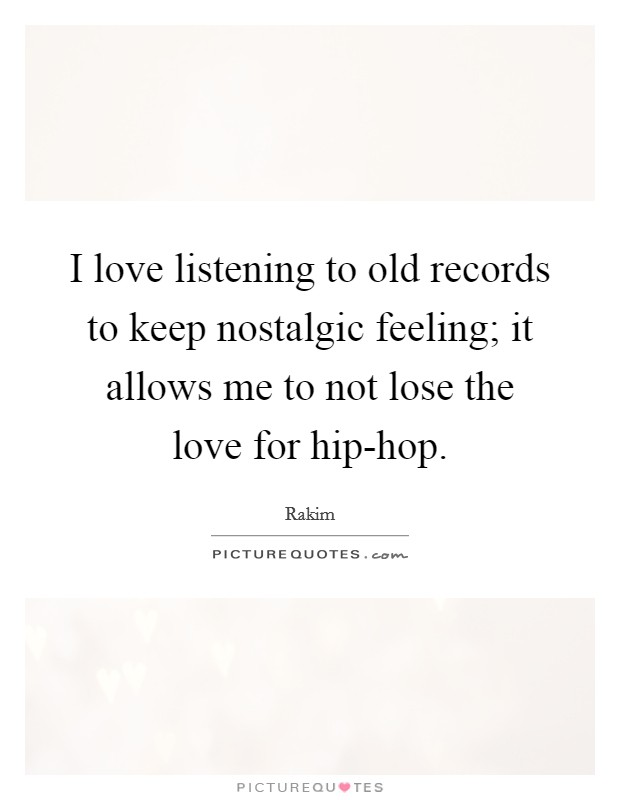 I love listening to old records to keep nostalgic feeling; it allows me to not lose the love for hip-hop Picture Quote #1