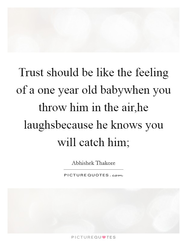 Trust should be like the feeling of a one year old babywhen you throw him in the air,he laughsbecause he knows you will catch him; Picture Quote #1