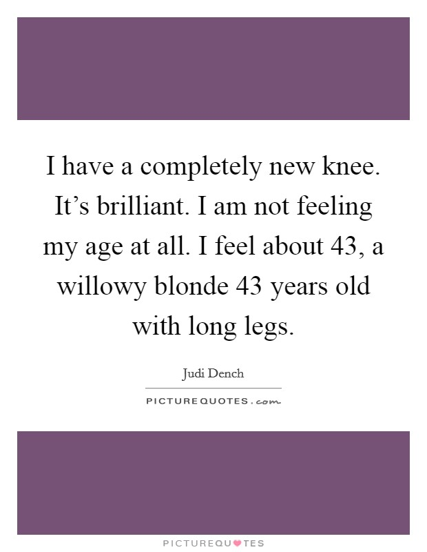 I have a completely new knee. It's brilliant. I am not feeling my age at all. I feel about 43, a willowy blonde 43 years old with long legs Picture Quote #1