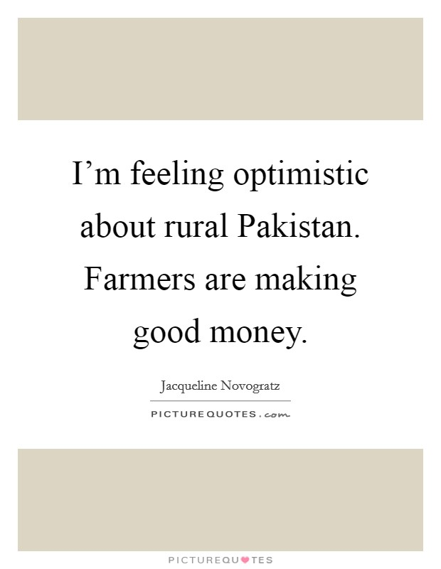 I'm feeling optimistic about rural Pakistan. Farmers are making good money Picture Quote #1