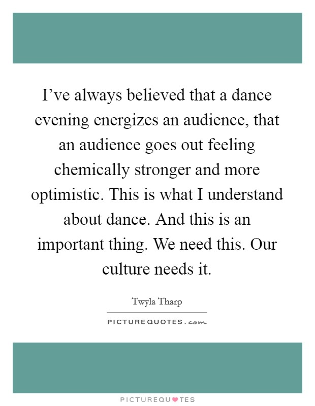 I've always believed that a dance evening energizes an audience, that an audience goes out feeling chemically stronger and more optimistic. This is what I understand about dance. And this is an important thing. We need this. Our culture needs it Picture Quote #1