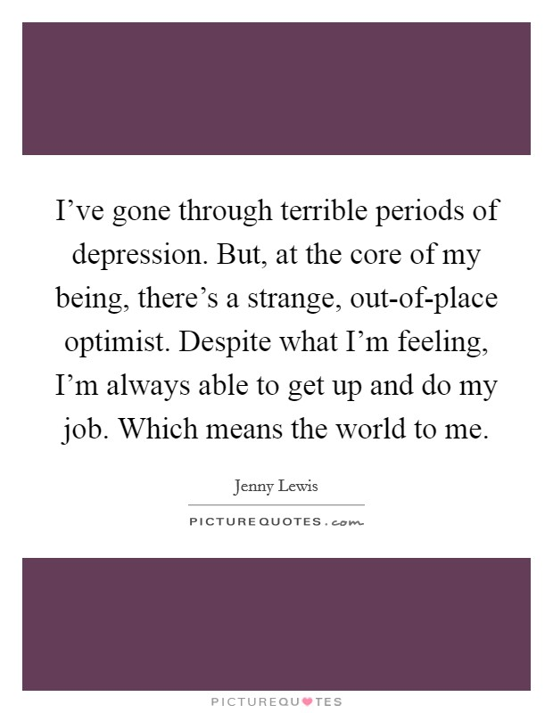 I've gone through terrible periods of depression. But, at the core of my being, there's a strange, out-of-place optimist. Despite what I'm feeling, I'm always able to get up and do my job. Which means the world to me Picture Quote #1