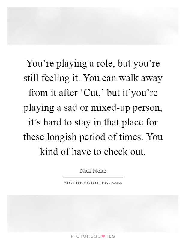 You're playing a role, but you're still feeling it. You can walk away from it after 'Cut,' but if you're playing a sad or mixed-up person, it's hard to stay in that place for these longish period of times. You kind of have to check out Picture Quote #1