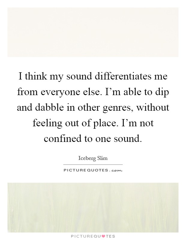 I think my sound differentiates me from everyone else. I'm able to dip and dabble in other genres, without feeling out of place. I'm not confined to one sound Picture Quote #1
