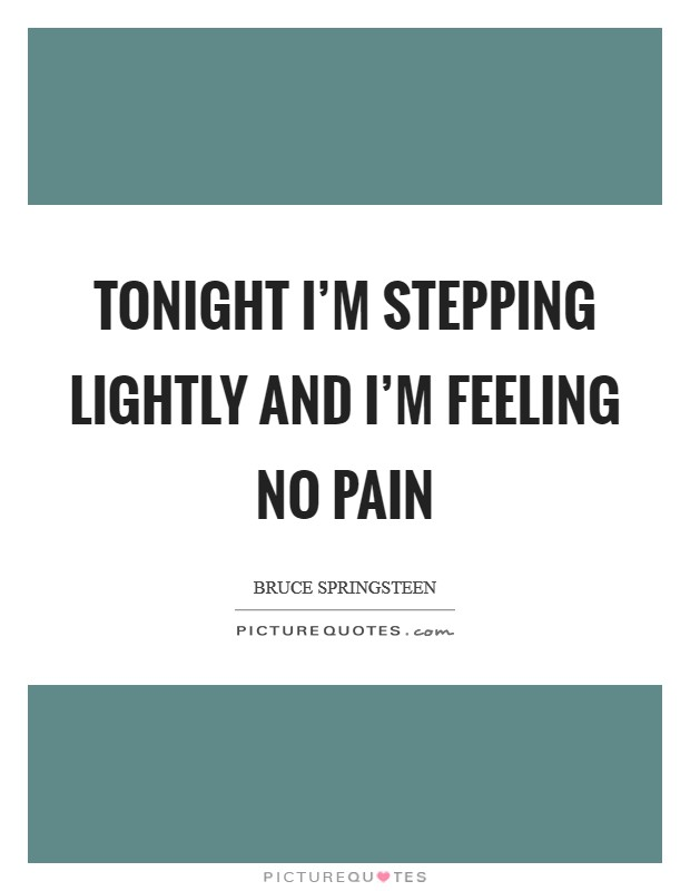 Tonight I'm stepping lightly and I'm feeling no pain Picture Quote #1