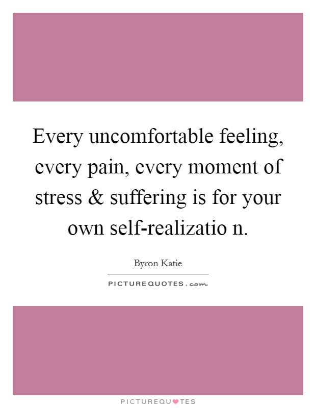Every uncomfortable feeling, every pain, every moment of stress and suffering is for your own self-realizatio n Picture Quote #1