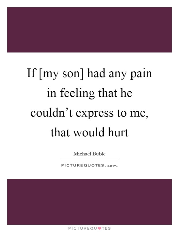 If [my son] had any pain in feeling that he couldn't express to me, that would hurt Picture Quote #1