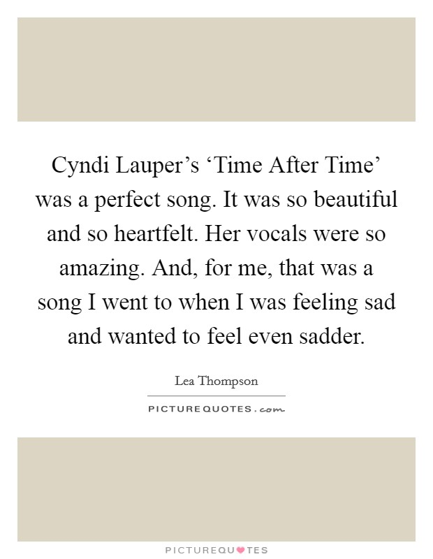 Cyndi Lauper's 'Time After Time' was a perfect song. It was so beautiful and so heartfelt. Her vocals were so amazing. And, for me, that was a song I went to when I was feeling sad and wanted to feel even sadder Picture Quote #1